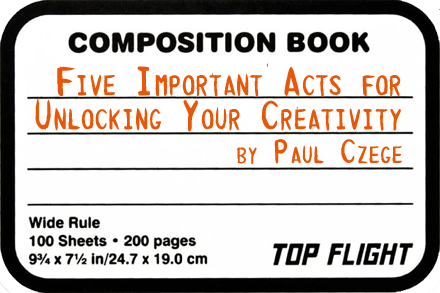 [five important acts for unlocking your creativity - by paul czege]